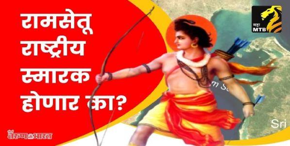 रामसेतू राष्ट्रीय स्मारक बनेल का ?